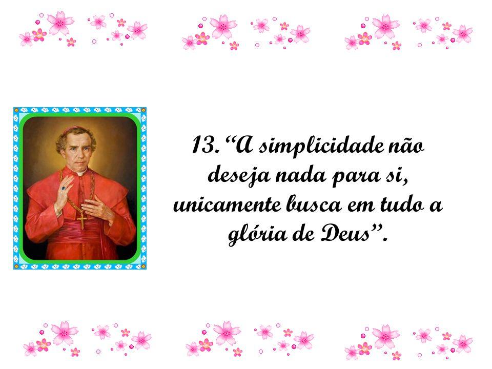 13. A simplicidade não deseja nada para si, unicamente busca em tudo a glória de Deus .