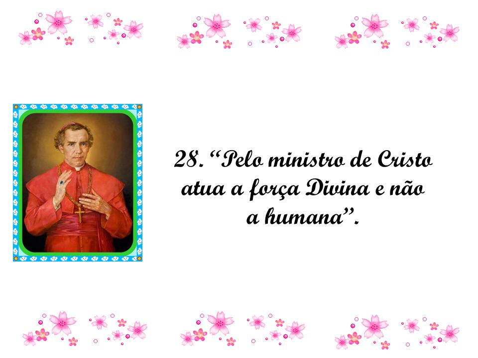 28. Pelo ministro de Cristo atua a força Divina e não a humana .