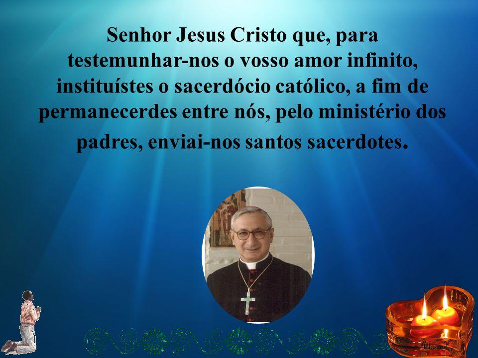 Senhor Jesus Cristo que, para testemunhar-nos o vosso amor infinito, instituístes o sacerdócio católico, a fim de permanecerdes entre nós, pelo ministério dos padres, enviai-nos santos sacerdotes.