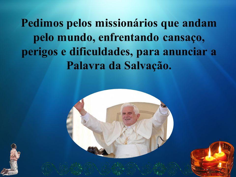 Pedimos pelos missionários que andam pelo mundo, enfrentando cansaço, perigos e dificuldades, para anunciar a Palavra da Salvação.