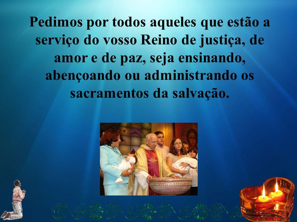 Pedimos por todos aqueles que estão a serviço do vosso Reino de justiça, de amor e de paz, seja ensinando, abençoando ou administrando os sacramentos da salvação.
