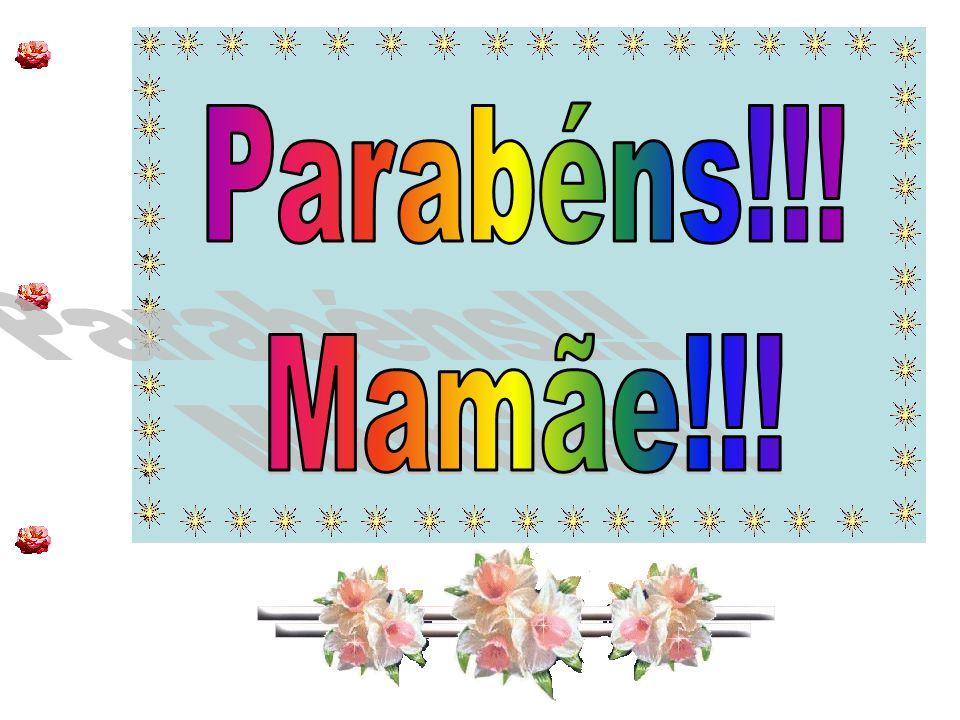 * * Parabéns!!! Mamãe!!!
