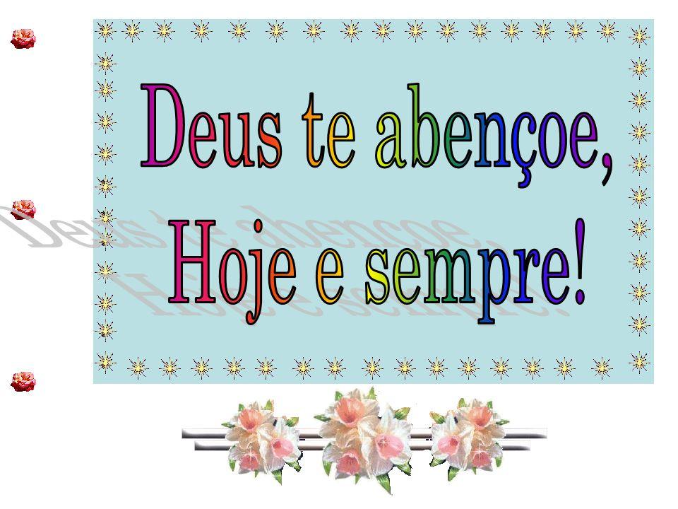 * * Deus te abençoe, Hoje e sempre!