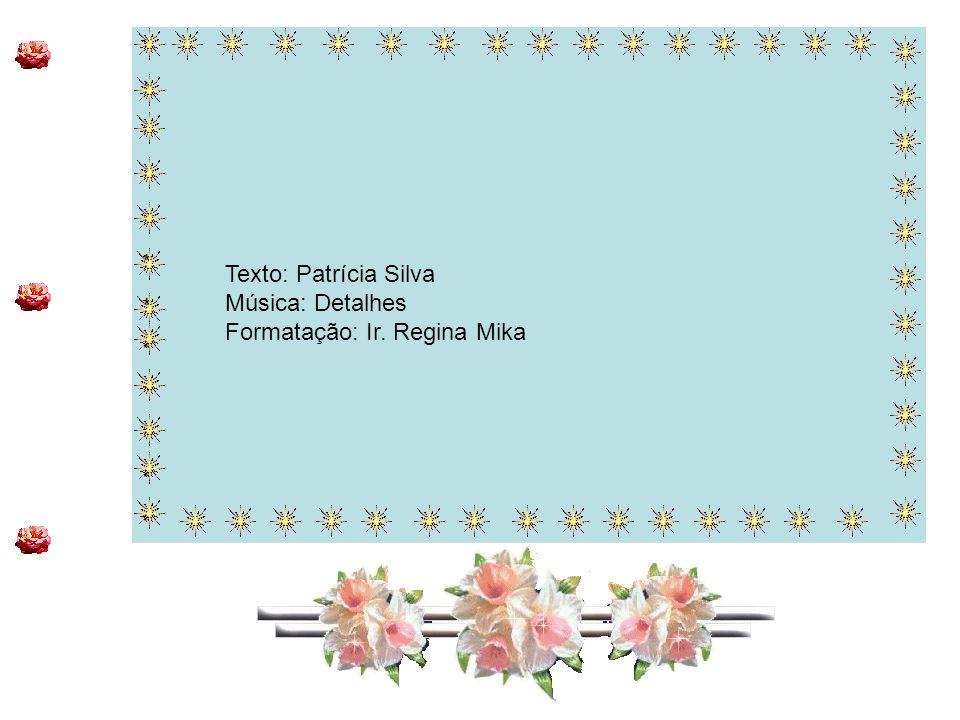 * * Texto: Patrícia Silva Música: Detalhes Formatação: Ir. Regina Mika