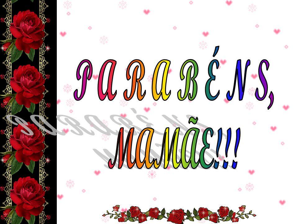 P A R A B É N S, MAMÃE!!!