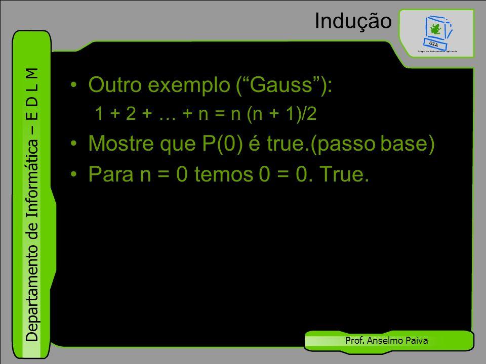 Outro exemplo ( Gauss ): Mostre que P(0) é true.(passo base)