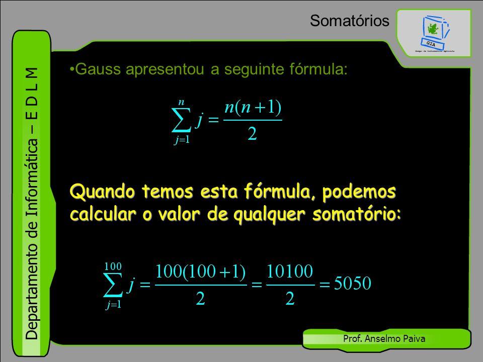 Somatórios Gauss apresentou a seguinte fórmula: Quando temos esta fórmula, podemos calcular o valor de qualquer somatório: