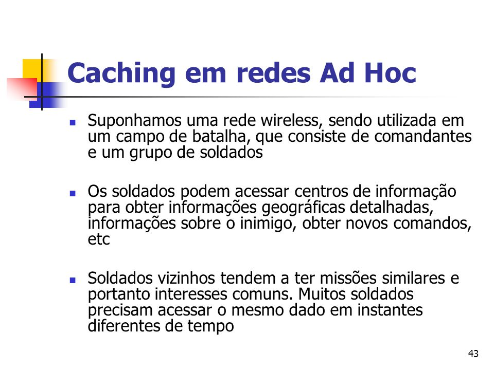 Caching em redes Ad Hoc Suponhamos uma rede wireless, sendo utilizada em um campo de batalha, que consiste de comandantes e um grupo de soldados.