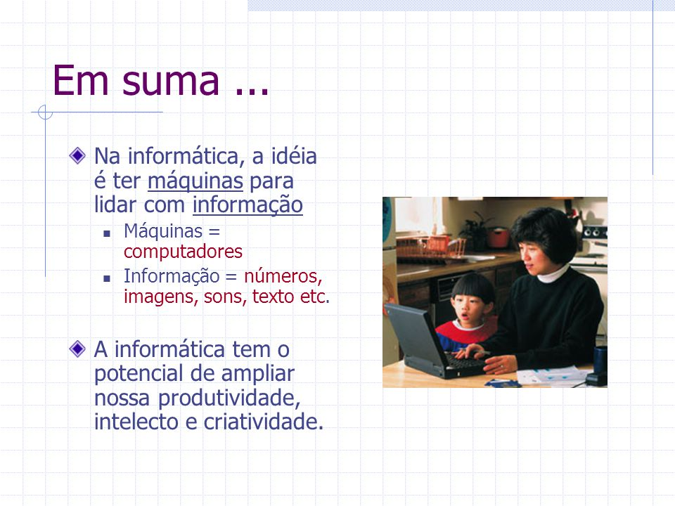 Em suma ... Na informática, a idéia é ter máquinas para lidar com informação. Máquinas = computadores.