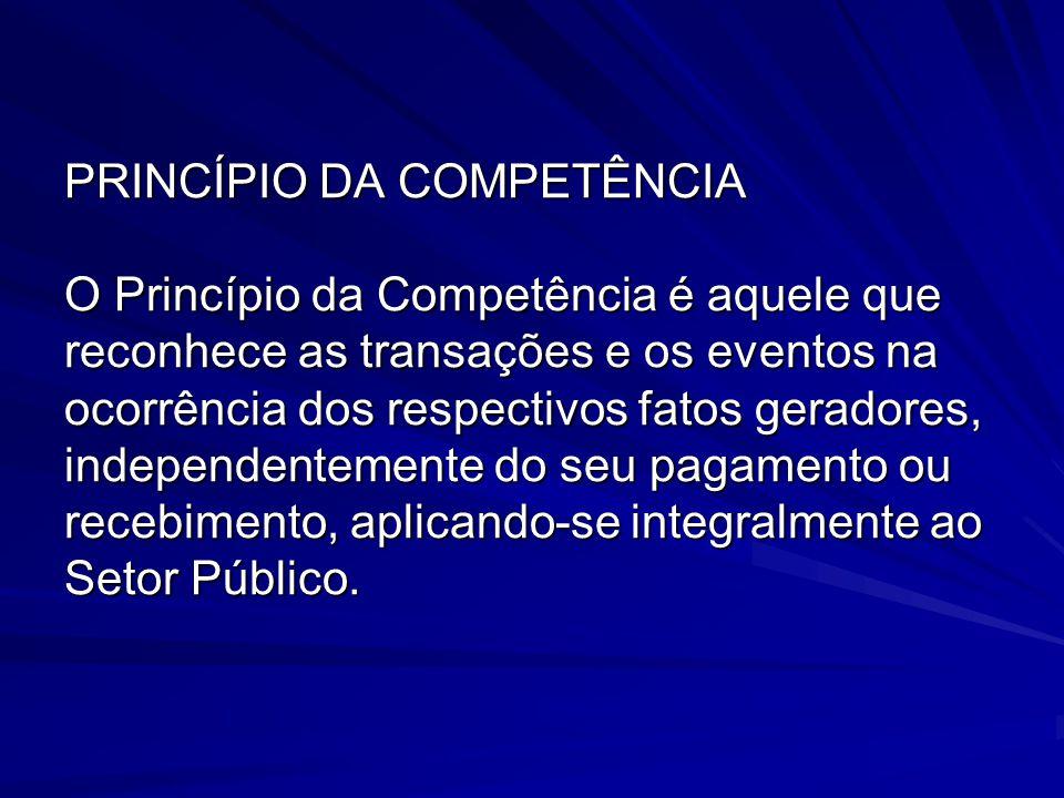 PRINCÍPIO DA COMPETÊNCIA O Princípio da Competência é aquele que reconhece as transações e os eventos na ocorrência dos respectivos fatos geradores, independentemente do seu pagamento ou recebimento, aplicando-se integralmente ao Setor Público.