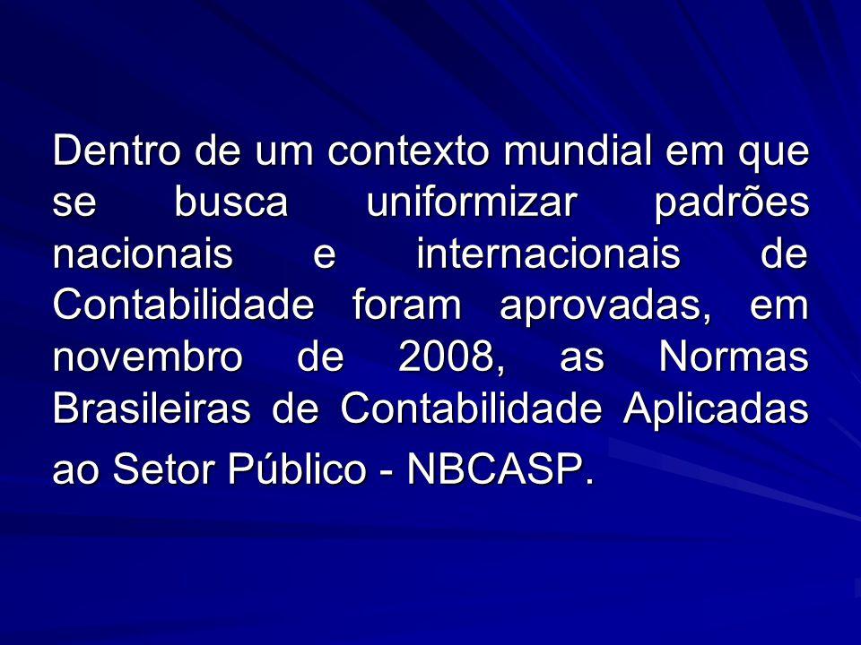 Dentro de um contexto mundial em que se busca uniformizar padrões nacionais e internacionais de Contabilidade foram aprovadas, em novembro de 2008, as Normas Brasileiras de Contabilidade Aplicadas ao Setor Público - NBCASP.