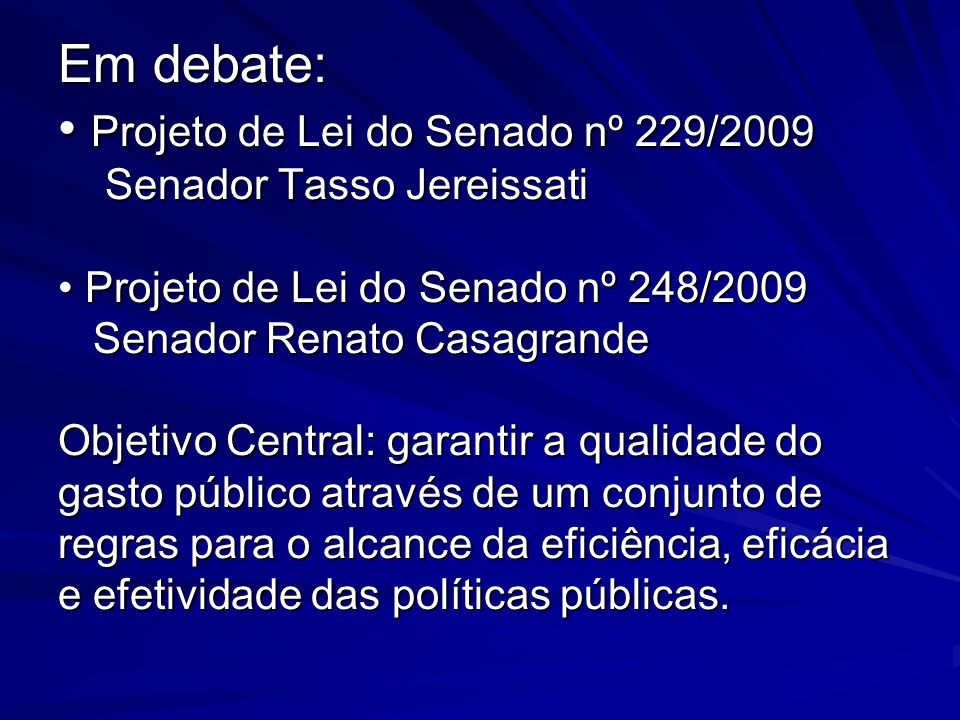 Em debate: • Projeto de Lei do Senado nº 229/2009 Senador Tasso Jereissati • Projeto de Lei do Senado nº 248/2009 Senador Renato Casagrande Objetivo Central: garantir a qualidade do gasto público através de um conjunto de regras para o alcance da eficiência, eficácia e efetividade das políticas públicas.