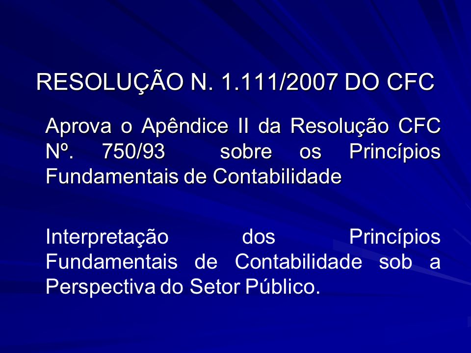 RESOLUÇÃO N. 1.111/2007 DO CFC Aprova o Apêndice II da Resolução CFC Nº. 750/93 sobre os Princípios Fundamentais de Contabilidade.