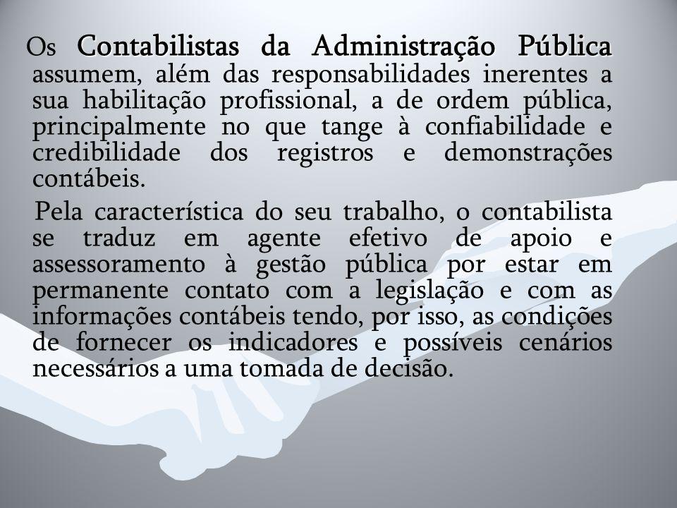 Os Contabilistas da Administração Pública assumem, além das responsabilidades inerentes a sua habilitação profissional, a de ordem pública, principalmente no que tange à confiabilidade e credibilidade dos registros e demonstrações contábeis.