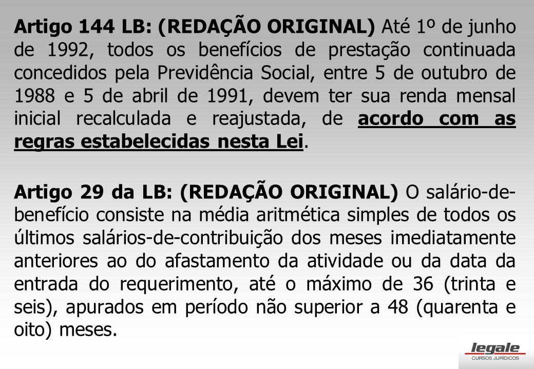 Artigo 144 LB: (REDAÇÃO ORIGINAL) Até 1º de junho de 1992, todos os benefícios de prestação continuada concedidos pela Previdência Social, entre 5 de outubro de 1988 e 5 de abril de 1991, devem ter sua renda mensal inicial recalculada e reajustada, de acordo com as regras estabelecidas nesta Lei.