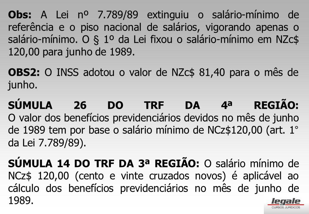 Obs: A Lei nº 7.789/89 extinguiu o salário-mínimo de referência e o piso nacional de salários, vigorando apenas o salário-mínimo. O § 1º da Lei fixou o salário-mínimo em NZc$ 120,00 para junho de 1989.