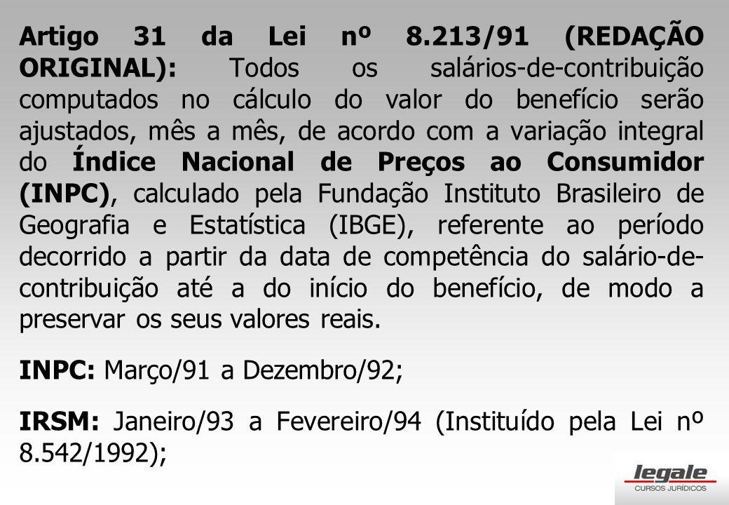 Artigo 31 da Lei nº 8.213/91 (REDAÇÃO ORIGINAL): Todos os salários-de-contribuição computados no cálculo do valor do benefício serão ajustados, mês a mês, de acordo com a variação integral do Índice Nacional de Preços ao Consumidor (INPC), calculado pela Fundação Instituto Brasileiro de Geografia e Estatística (IBGE), referente ao período decorrido a partir da data de competência do salário-de-contribuição até a do início do benefício, de modo a preservar os seus valores reais.