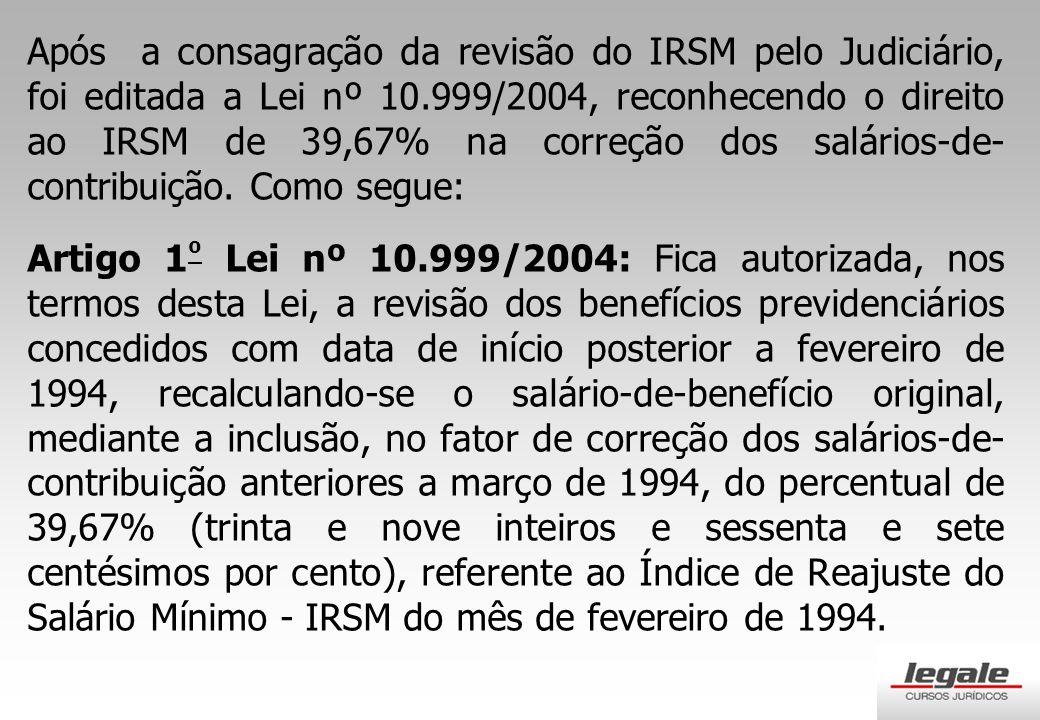 Após a consagração da revisão do IRSM pelo Judiciário, foi editada a Lei nº 10.999/2004, reconhecendo o direito ao IRSM de 39,67% na correção dos salários-de-contribuição. Como segue: