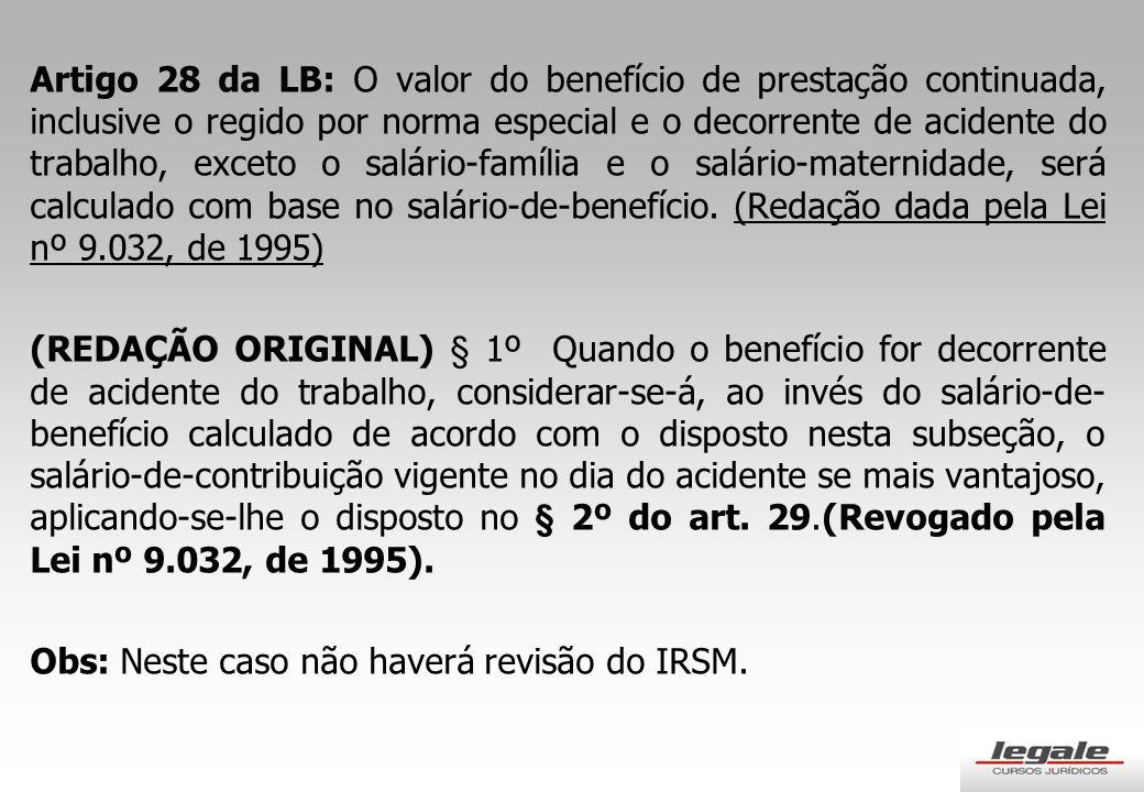 Artigo 28 da LB: O valor do benefício de prestação continuada, inclusive o regido por norma especial e o decorrente de acidente do trabalho, exceto o salário-família e o salário-maternidade, será calculado com base no salário-de-benefício. (Redação dada pela Lei nº 9.032, de 1995)