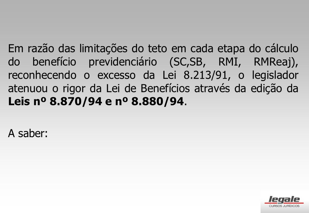 Em razão das limitações do teto em cada etapa do cálculo do benefício previdenciário (SC,SB, RMI, RMReaj), reconhecendo o excesso da Lei 8.213/91, o legislador atenuou o rigor da Lei de Benefícios através da edição da Leis nº 8.870/94 e nº 8.880/94.
