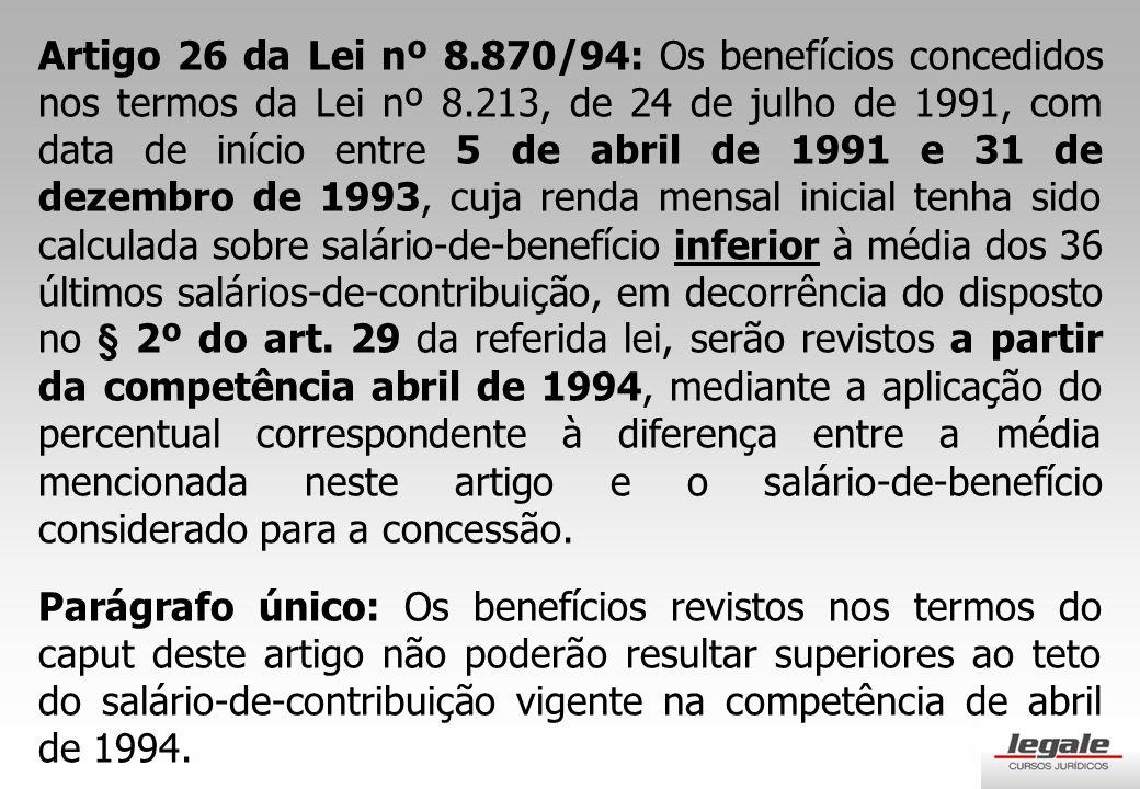 Artigo 26 da Lei nº 8.870/94: Os benefícios concedidos nos termos da Lei nº 8.213, de 24 de julho de 1991, com data de início entre 5 de abril de 1991 e 31 de dezembro de 1993, cuja renda mensal inicial tenha sido calculada sobre salário-de-benefício inferior à média dos 36 últimos salários-de-contribuição, em decorrência do disposto no § 2º do art. 29 da referida lei, serão revistos a partir da competência abril de 1994, mediante a aplicação do percentual correspondente à diferença entre a média mencionada neste artigo e o salário-de-benefício considerado para a concessão.