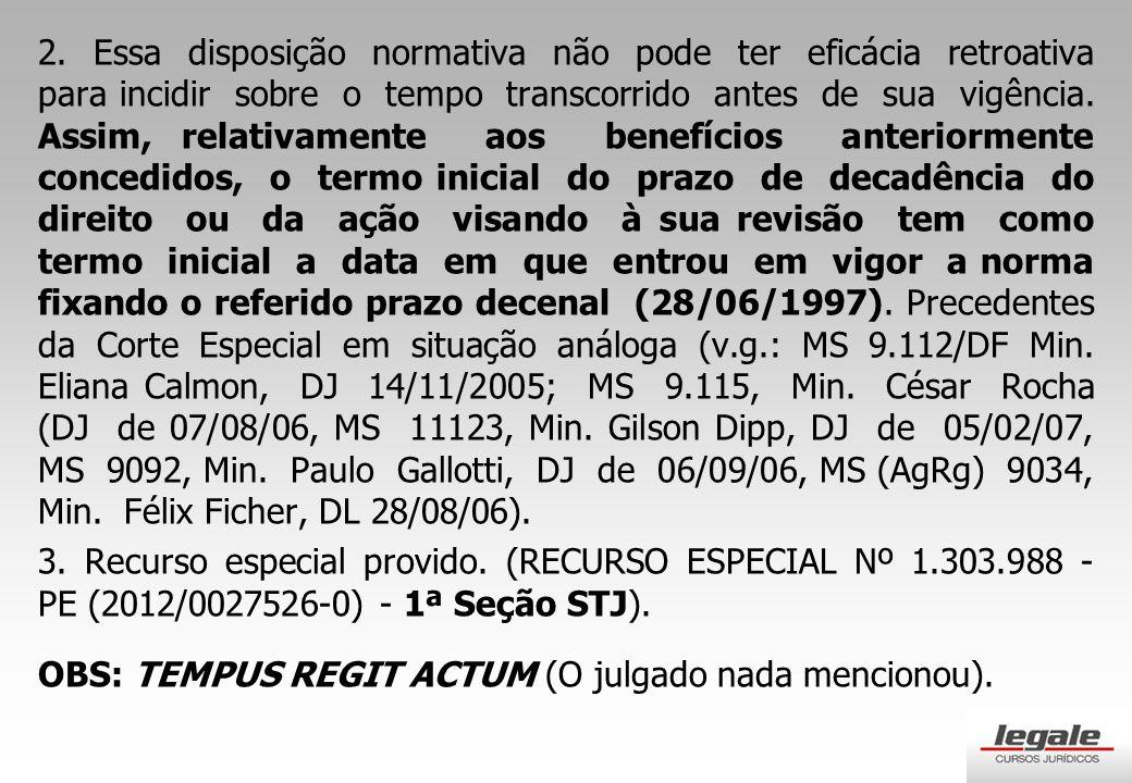 2. Essa disposição normativa não pode ter eficácia retroativa para incidir sobre o tempo transcorrido antes de sua vigência. Assim, relativamente aos benefícios anteriormente concedidos, o termo inicial do prazo de decadência do direito ou da ação visando à sua revisão tem como termo inicial a data em que entrou em vigor a norma fixando o referido prazo decenal (28/06/1997). Precedentes da Corte Especial em situação análoga (v.g.: MS 9.112/DF Min. Eliana Calmon, DJ 14/11/2005; MS 9.115, Min. César Rocha (DJ de 07/08/06, MS 11123, Min. Gilson Dipp, DJ de 05/02/07, MS 9092, Min. Paulo Gallotti, DJ de 06/09/06, MS (AgRg) 9034, Min. Félix Ficher, DL 28/08/06).