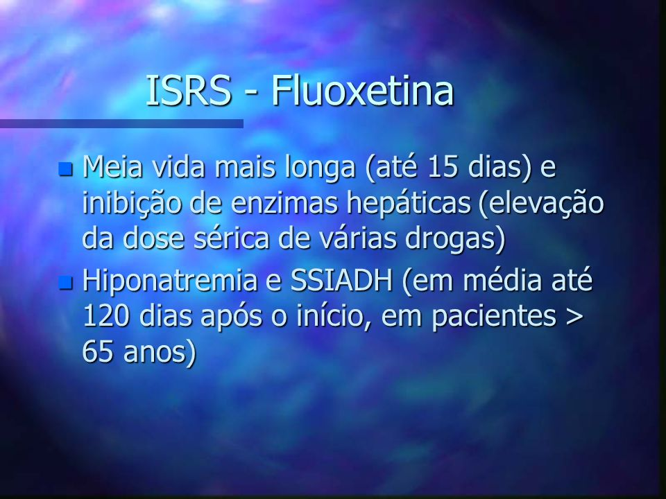 ISRS - Fluoxetina Meia vida mais longa (até 15 dias) e inibição de enzimas hepáticas (elevação da dose sérica de várias drogas)