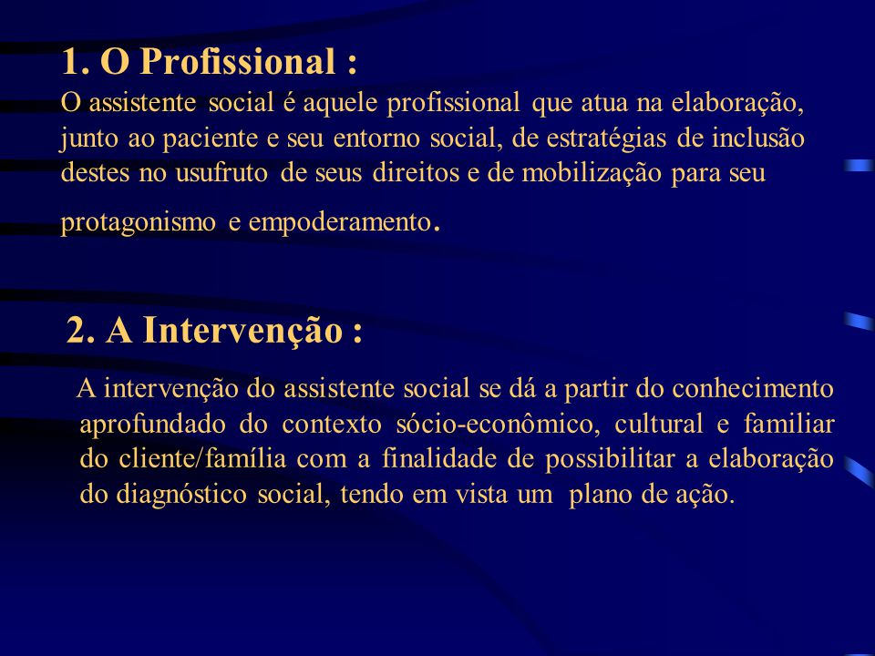 1. O Profissional : O assistente social é aquele profissional que atua na elaboração, junto ao paciente e seu entorno social, de estratégias de inclusão destes no usufruto de seus direitos e de mobilização para seu protagonismo e empoderamento.
