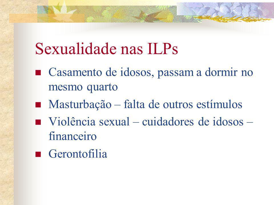 Sexualidade nas ILPs Casamento de idosos, passam a dormir no mesmo quarto. Masturbação – falta de outros estímulos.