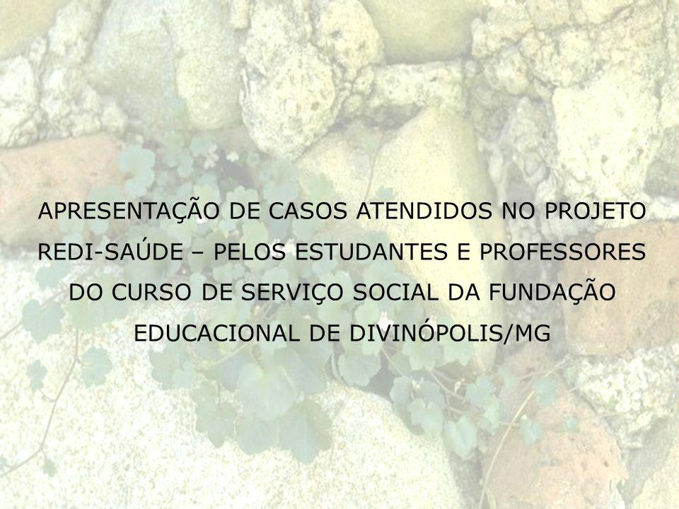 APRESENTAÇÃO DE CASOS ATENDIDOS NO PROJETO REDI-SAÚDE – PELOS ESTUDANTES E PROFESSORES DO CURSO DE SERVIÇO SOCIAL DA FUNDAÇÃO EDUCACIONAL DE DIVINÓPOLIS/MG