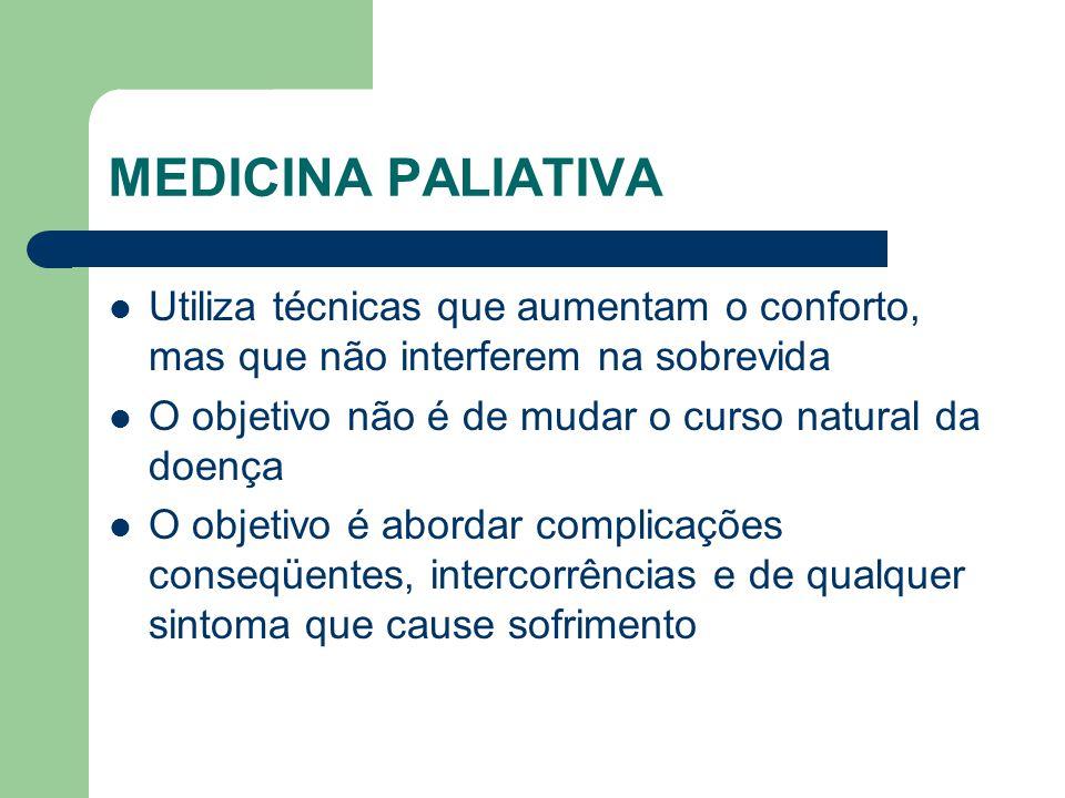 MEDICINA PALIATIVA Utiliza técnicas que aumentam o conforto, mas que não interferem na sobrevida.