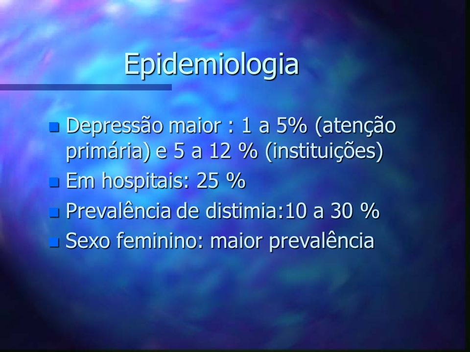 Epidemiologia Depressão maior : 1 a 5% (atenção primária) e 5 a 12 % (instituições) Em hospitais: 25 %