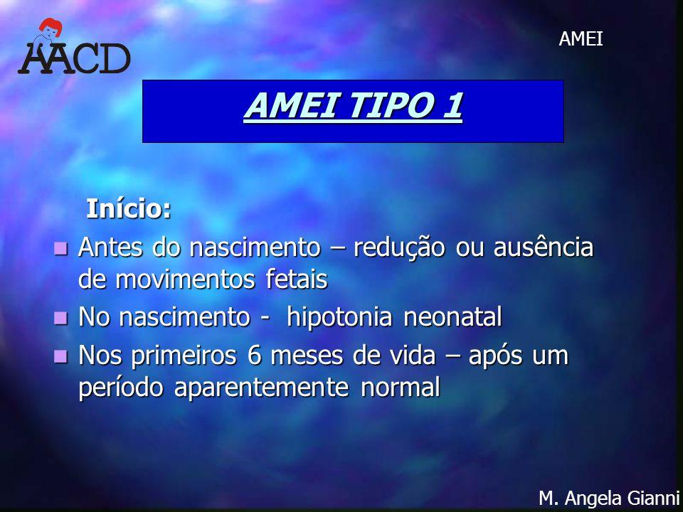 AMEI TIPO 1 Início: Antes do nascimento – redução ou ausência de movimentos fetais. No nascimento - hipotonia neonatal.