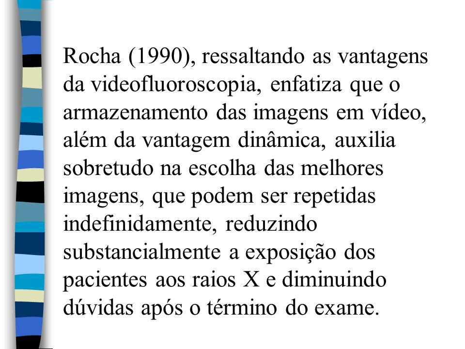 Rocha (1990), ressaltando as vantagens da videofluoroscopia, enfatiza que o armazenamento das imagens em vídeo, além da vantagem dinâmica, auxilia sobretudo na escolha das melhores imagens, que podem ser repetidas indefinidamente, reduzindo substancialmente a exposição dos pacientes aos raios X e diminuindo dúvidas após o término do exame.