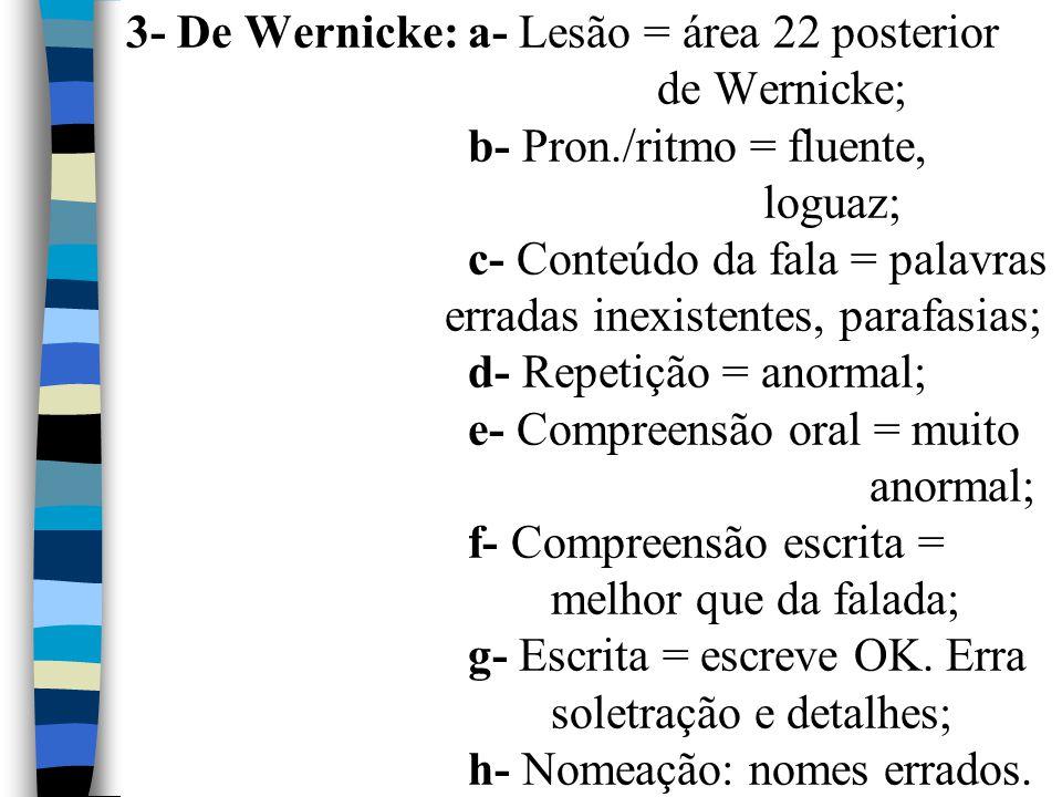 3- De Wernicke: a- Lesão = área 22 posterior. de Wernicke;. b- Pron