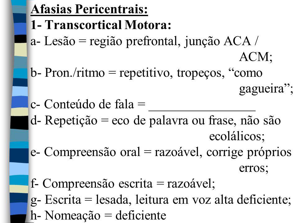Afasias Pericentrais: 1- Transcortical Motora: a- Lesão = região prefrontal, junção ACA / ACM; b- Pron./ritmo = repetitivo, tropeços, como gagueira ; c- Conteúdo de fala = ________________ d- Repetição = eco de palavra ou frase, não são ecolálicos; e- Compreensão oral = razoável, corrige próprios erros; f- Compreensão escrita = razoável; g- Escrita = lesada, leitura em voz alta deficiente; h- Nomeação = deficiente