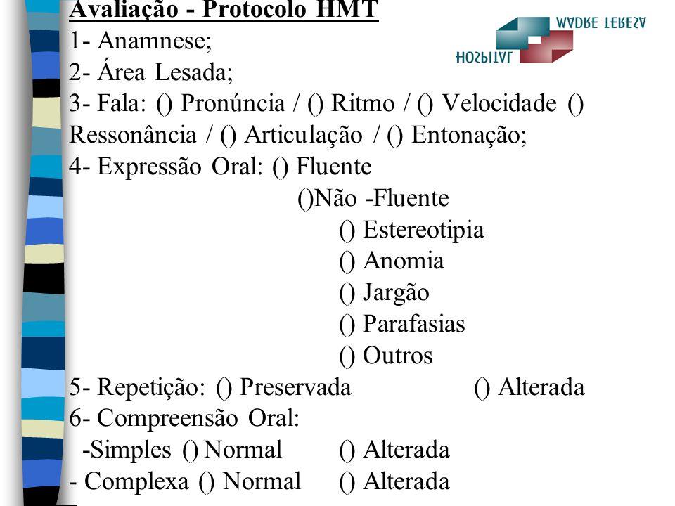 Avaliação - Protocolo HMT 1- Anamnese; 2- Área Lesada; 3- Fala: () Pronúncia / () Ritmo / () Velocidade () Ressonância / () Articulação / () Entonação; 4- Expressão Oral: () Fluente ()Não -Fluente () Estereotipia () Anomia () Jargão () Parafasias () Outros 5- Repetição: () Preservada () Alterada 6- Compreensão Oral: -Simples () Normal () Alterada - Complexa () Normal () Alterada