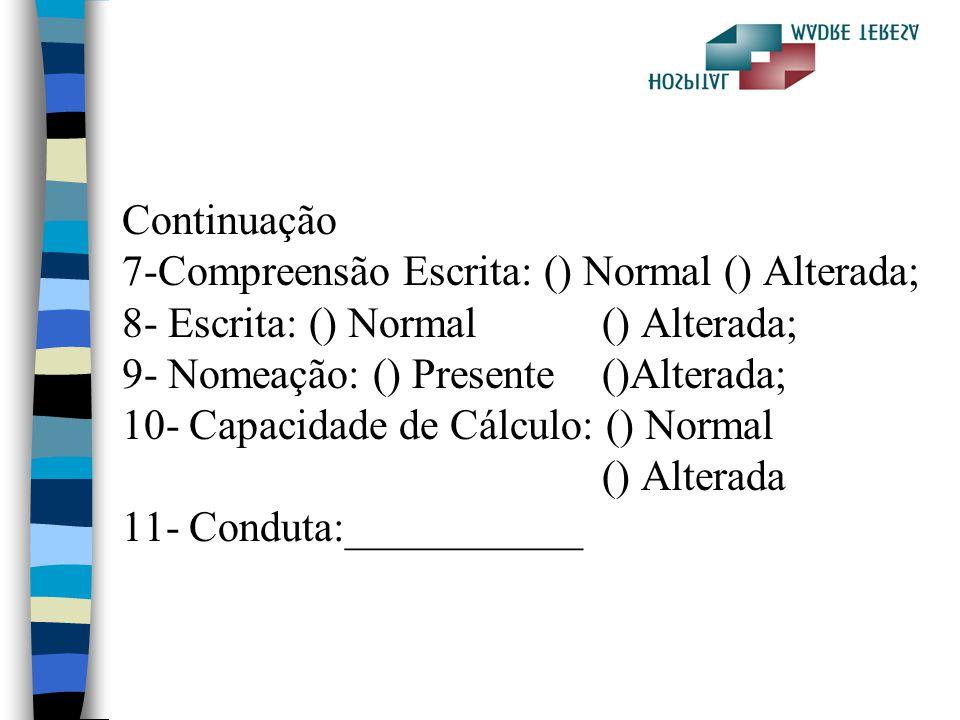 Continuação 7-Compreensão Escrita: () Normal () Alterada; 8- Escrita: () Normal () Alterada; 9- Nomeação: () Presente ()Alterada; 10- Capacidade de Cálculo: () Normal () Alterada 11- Conduta:___________