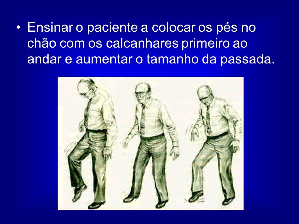 Ensinar o paciente a colocar os pés no chão com os calcanhares primeiro ao andar e aumentar o tamanho da passada.