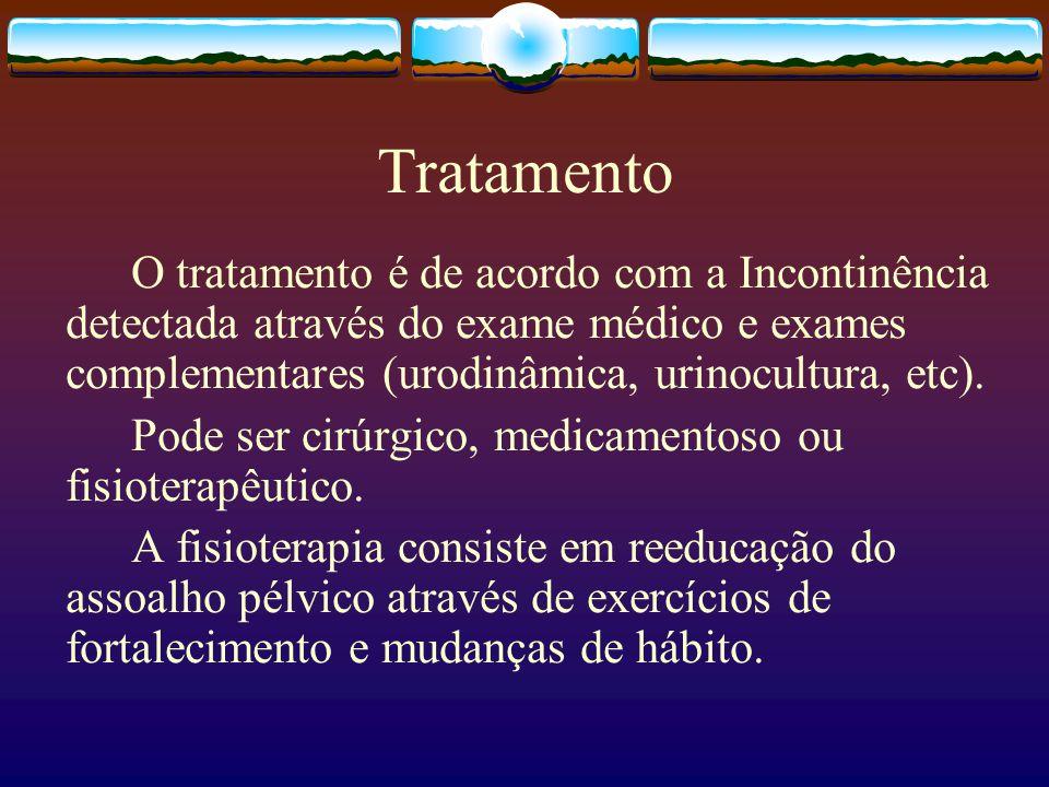 Tratamento O tratamento é de acordo com a Incontinência detectada através do exame médico e exames complementares (urodinâmica, urinocultura, etc).