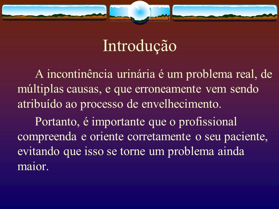 Introdução A incontinência urinária é um problema real, de múltiplas causas, e que erroneamente vem sendo atribuído ao processo de envelhecimento.