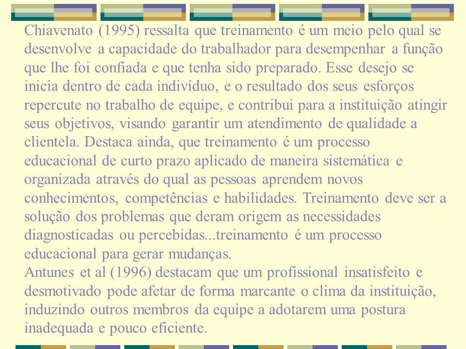 Chiavenato (1995) ressalta que treinamento é um meio pelo qual se desenvolve a capacidade do trabalhador para desempenhar a função que lhe foi confiada e que tenha sido preparado. Esse desejo se inicia dentro de cada indivíduo, e o resultado dos seus esforços repercute no trabalho de equipe, e contribui para a instituição atingir seus objetivos, visando garantir um atendimento de qualidade a clientela. Destaca ainda, que treinamento é um processo educacional de curto prazo aplicado de maneira sistemática e organizada através do qual as pessoas aprendem novos conhecimentos, competências e habilidades. Treinamento deve ser a solução dos problemas que deram origem as necessidades diagnosticadas ou percebidas...treinamento é um processo educacional para gerar mudanças.