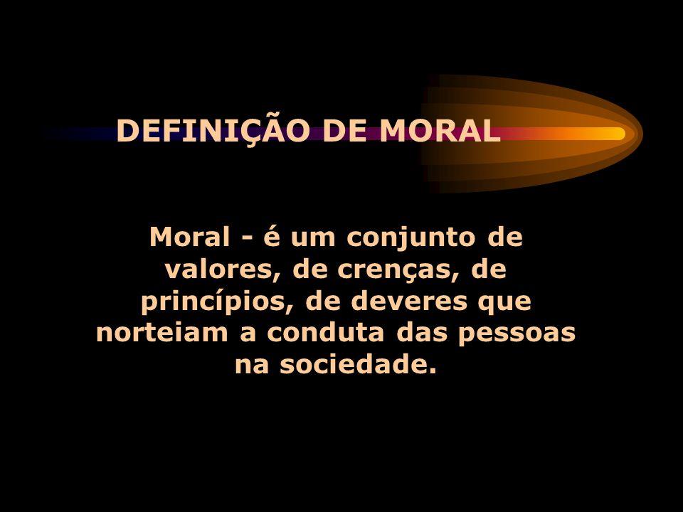 DEFINIÇÃO DE MORAL Moral - é um conjunto de valores, de crenças, de princípios, de deveres que norteiam a conduta das pessoas na sociedade.