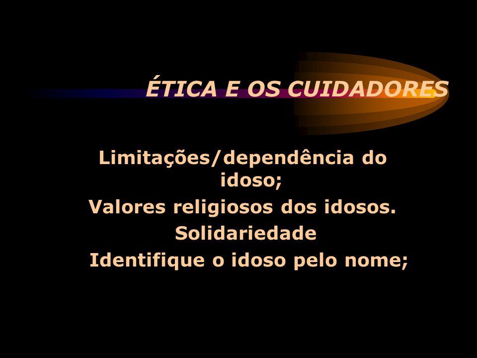 ÉTICA E OS CUIDADORES Limitações/dependência do idoso;