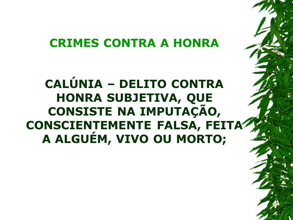 CRIMES CONTRA A HONRA CALÚNIA – DELITO CONTRA HONRA SUBJETIVA, QUE CONSISTE NA IMPUTAÇÃO, CONSCIENTEMENTE FALSA, FEITA A ALGUÉM, VIVO OU MORTO;
