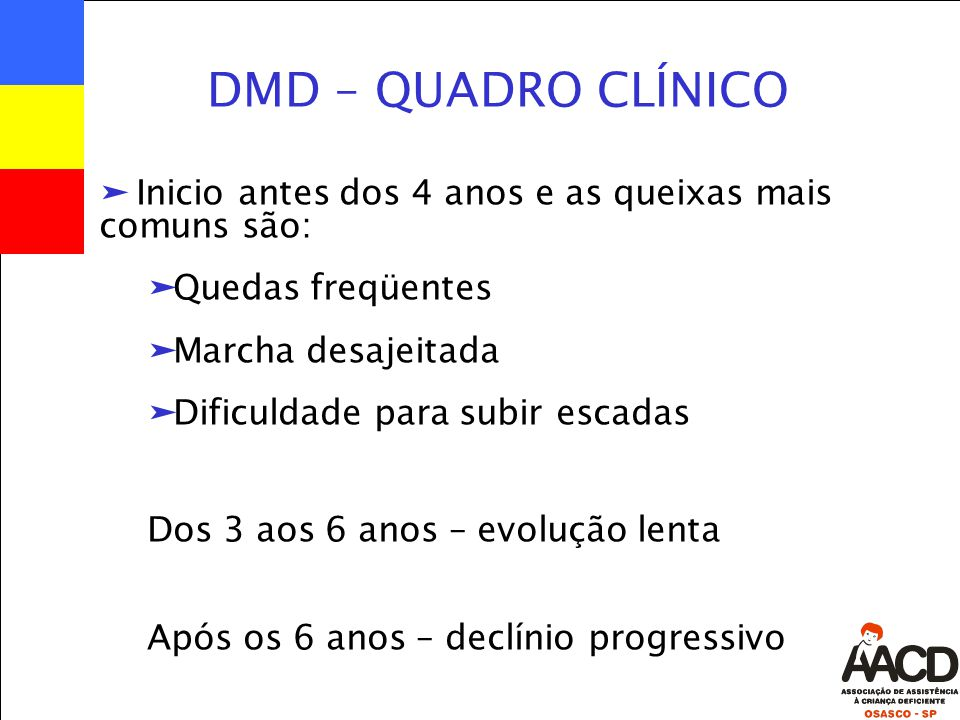 DMD – QUADRO CLÍNICO Inicio antes dos 4 anos e as queixas mais comuns são: Quedas freqüentes. Marcha desajeitada.