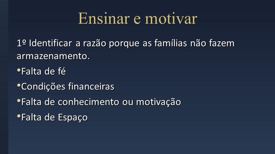 Ensinar e motivar 1º Identificar a razão porque as famílias não fazem armazenamento. Falta de fé. Condições financeiras.