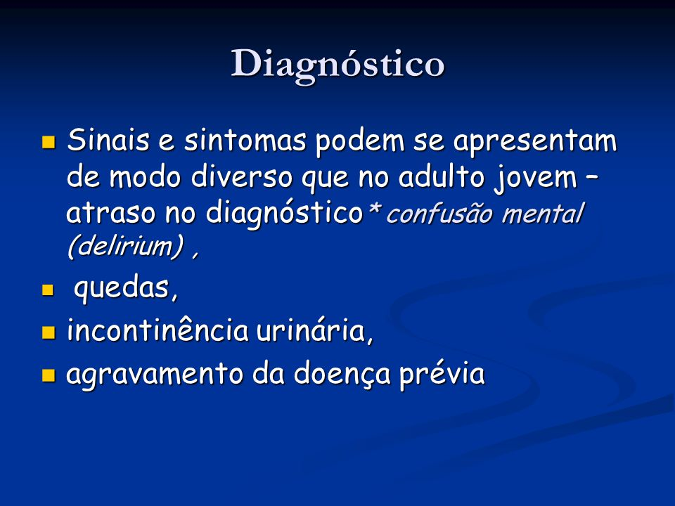 Diagnóstico Sinais e sintomas podem se apresentam de modo diverso que no adulto jovem – atraso no diagnóstico* confusão mental (delirium) ,