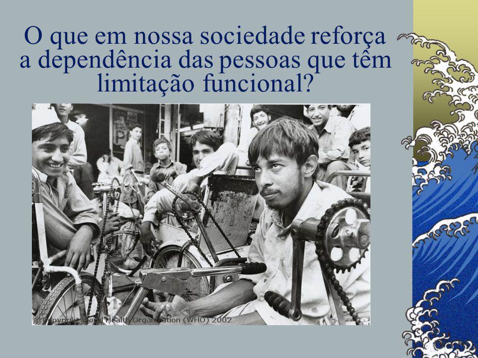 O que em nossa sociedade reforça a dependência das pessoas que têm limitação funcional