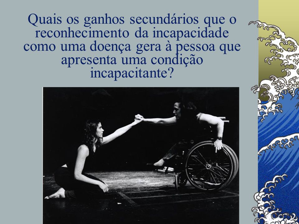 Quais os ganhos secundários que o reconhecimento da incapacidade como uma doença gera à pessoa que apresenta uma condição incapacitante